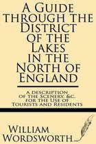 A Guide Through the District of the Lakes in the North of England--A Description of the Scenery, &c. for the Use of Tourists and Residents