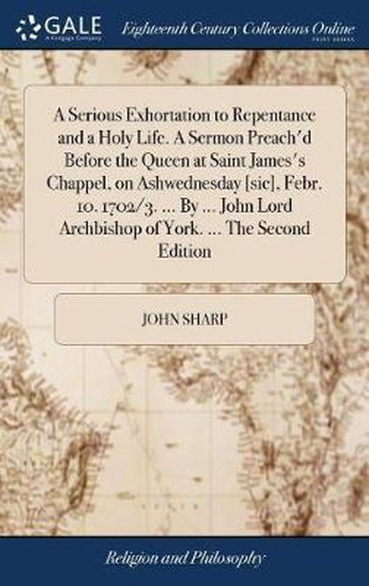 A Serious Exhortation to Repentance and a Holy Life. a Sermon Preach'd Before the Queen at Saint James's Chappel, on Ashwednesday [sic], Febr. 10. 1702/3. ... by ... John Lord Archbishop of York. ... the Second Edition