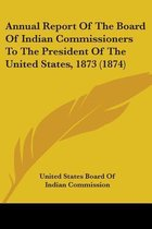 Annual Report of the Board of Indian Commissioners to the President of the United States, 1873 (1874)