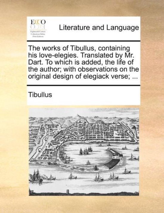 The Works of Tibullus, Containing His Love-Elegies. Translated by Mr. Dart. to Which Is Added, the Life of the Author; With Observations on the Original Design of Elegiack Verse; ...