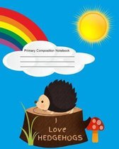 Primary Composition Notebook - I Love Hedgehogs: Wide Ruled