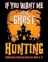 If You Want Me I'll Be Ghost Hunting Halloween Coloring Book For Kids 4- 8: Halloween Fun Activity Book With Scary Creature Puzzles, Crosswords and Ma