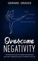 Overcome Negativity: The complete guide to master your emotions and start thinking positively to improve your life