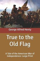 True to the Old Flag: A Tale of the American War of Independence: Large Print
