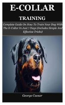 E-Collar Training: Complete Guide On How To Train Your Dog With The E-Collar In Just 7 Days (Includes Simple And Effective Tricks)