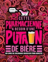 Cette pharmacienne a besoin d'une putain de biere: Un livre de coloriage grossier pour adultes