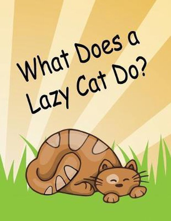 What Does a Lazy Cat Do?: Young Readers Book About a Lazy Cat Easy Reading Sentences Bright Pictures Storybook For Little Kids Kindergarten Grad