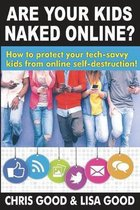 Are Your Kids Naked Online?: How to protect your tech-savvy kids from online self-destruction!