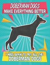 Doberman Dogs Make Everything Better I Was Born To Pet All The Doberman Dogs: Composition Notebook for Dog and Puppy Lovers