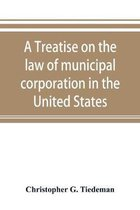 A Treatise on the Law of Municipal Corporation in the United States