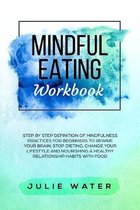 Mindful Eating Workbook: Step By Step Definition of Mindfulness Practices for Beginners to Rewire Your Brain, Stop Dieting, Change Your Lifesty
