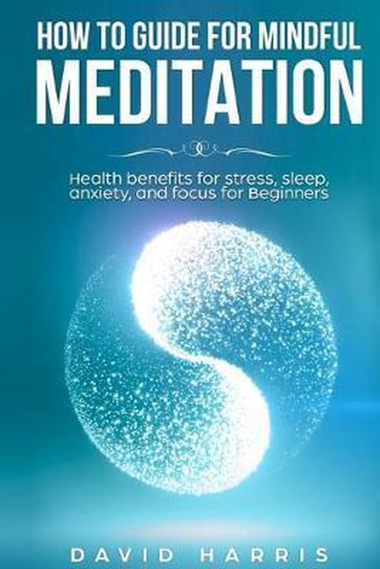 How to guide for Mindful Meditation. Health benefits for stress, sleep, anxiety, and focus for Beginners.