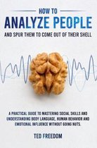 How to Analyze People: and Spur Them to Come Out of Their Shell. A Practical Guide to Mastering Social Skills and Understanding Body Language