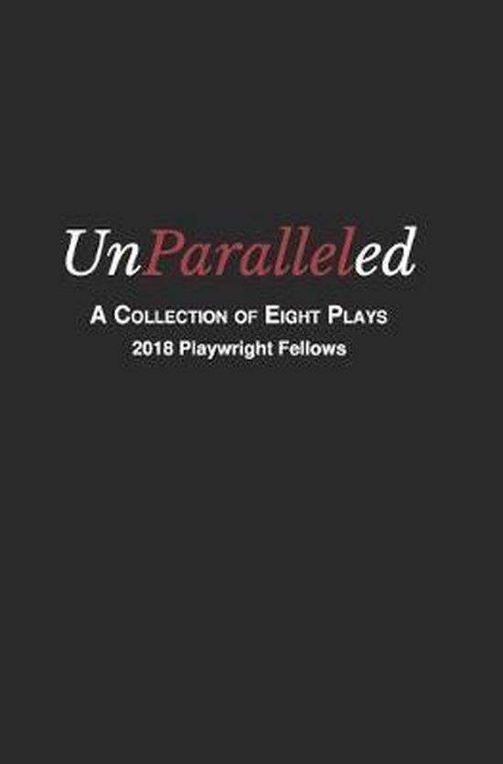 Unparalleled: A Collection of Eight Plays - 2018 Playwright Fellows
