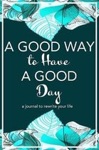 A Good Way to Have a Good Day: A Journal to Rewrite Your Life