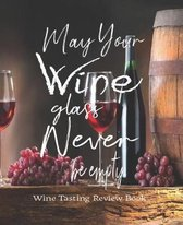 May Your Wine Glass Never Be Empty, Wine Tasting Review Book: Passionate Wine Enthusiast Tasting and Review Notebook - Rate Wines And Wineries - 7.5 x