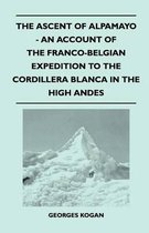 The Ascent of Alpamayo - An Account of the Franco-Belgian Expedition to the Cordillera Blanca in the High Andes