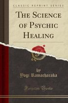 The Science of Psychic Healing (Classic Reprint)