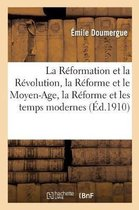 La Reformation et la Revolution, la Reforme et le Moyen-Age, la Reforme et les temps modernes