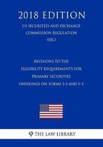 Revisions to the Eligibility Requirements for Primary Securities Offerings on Forms S-3 and F-3 (Us Securities and Exchange Commission Regulation) (Sec) (2018 Edition)