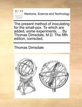 The Present Method of Inoculating for the Small-Pox. to Which Are Added, Some Experiments, ... by Thomas Dimsdale, M.D. the Fifth Edition, Corrected