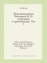 The Court of Empress Catherine II. Its Employees and People Close to Her. Volume I