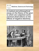 A Medical and Philosophical Essay on the Theory of the Gout; To Which Are Subjoined Some Practical Observations on the Effects of Negative Electricity