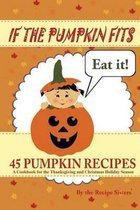 If the Pumpkin Fits, Eat It! 45 Pumpkin Recipes (a Cookbook for the Thanksgiving and Christmas Holiday Season)