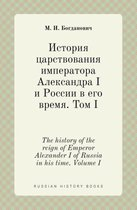 The History of the Reign of Emperor Alexander I of Russia in His Time. Volume I