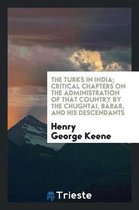 The Turks in India; Critical Chapters on the Administration of That Country by the Chughtai, B bar, and His Descendants