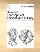Reveries; Philosophical, Political, and Military.