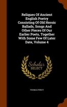 Reliques of Ancient English Poetry Consisting of Old Heroic Ballads, Songs and Other Pieces of Our Earlier Poets, Together with Some Few of Later Date, Volume 4