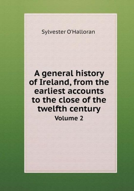A General History of Ireland, from the Earliest Accounts to the Close of the Twelfth Century Volume 2