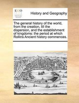 The General History of the World, from the Creation, Till the Dispersion, and the Establishment of Kingdoms