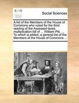 A List of the Members of the House of Commons Who Voted for the Third Reading of the Assessed Taxes Multiplication Bill of ... William Pitt, ... to Which Is Added, a General List of the Members of the House of Commons ...
