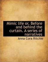 Mimic Life Or, Before and Behind the Curtain. a Series of Narratives