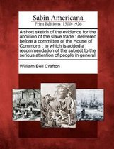 A Short Sketch of the Evidence for the Abolition of the Slave Trade