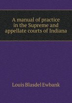 A Manual of Practice in the Supreme and Appellate Courts of Indiana