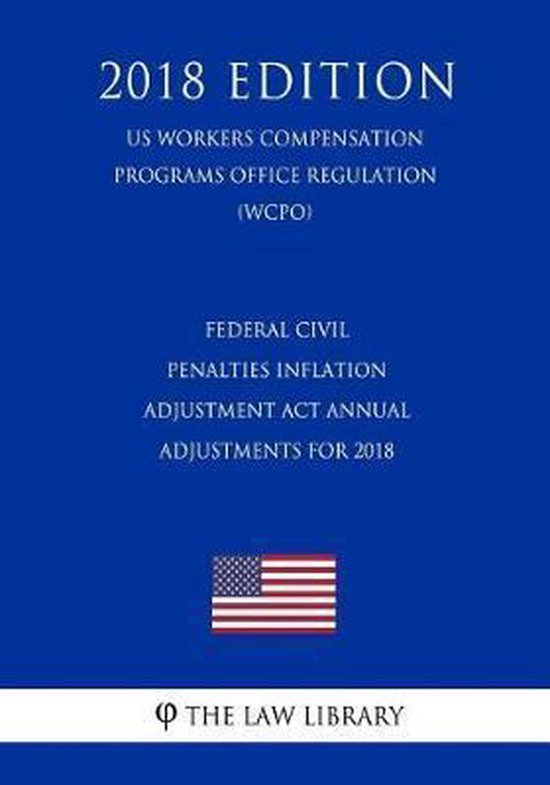 Federal Civil Penalties Inflation Adjustment ACT Annual Adjustments for 2018 (Us Workers Compensation Programs Office Regulation) (Wcpo) (2018 Edition)