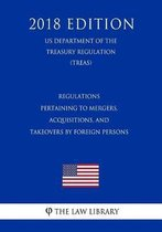 Regulations Pertaining to Mergers, Acquisitions, and Takeovers by Foreign Persons (Us Department of the Treasury Regulation) (Treas) (2018 Edition)