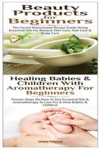 Beauty Products for Beginners & Healing Babies and Children with Aromatherapy for Beginners