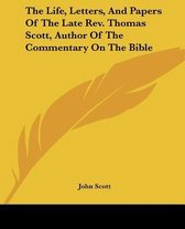 The Life, Letters, and Papers of the Late REV. Thomas Scott, Author of the Commentary on the Bible