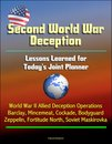Second World War Deception: Lessons Learned for Today's Joint Planner - World War II Allied Deception Operations Barclay, Mincemeat, Cockade, Bodyguard, Zeppelin, Fortitude North, Soviet Maskirovka