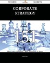 Corporate Strategy 151 Success Secrets - 151 Most Asked Questions On Corporate Strategy - What You Need To Know