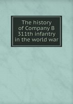The History of Company B 311th Infantry in the World War