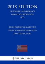 Trade Acknowledgment and Verification of Security-Based Swap Transactions (Us Securities and Exchange Commission Regulation) (Sec) (2018 Edition)