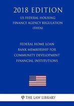 Federal Home Loan Bank Membership for Community Development Financial Institutions (Us Federal Housing Finance Agency Regulation) (Fhfa) (2018 Edition)