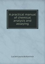 A Practical Manual of Chemical Analysis and Assaying
