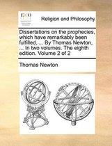 Dissertations on the Prophecies, Which Have Remarkably Been Fulfilled, ... by Thomas Newton, ... in Two Volumes. the Eighth Edition. Volume 2 of 2