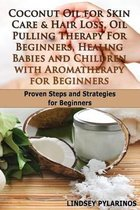 Coconut Oil for Sink Care & Hair Loss, Oil Pulling Therapy for Beginners, Healing Babies and Children with Aromatherapy for Beginners